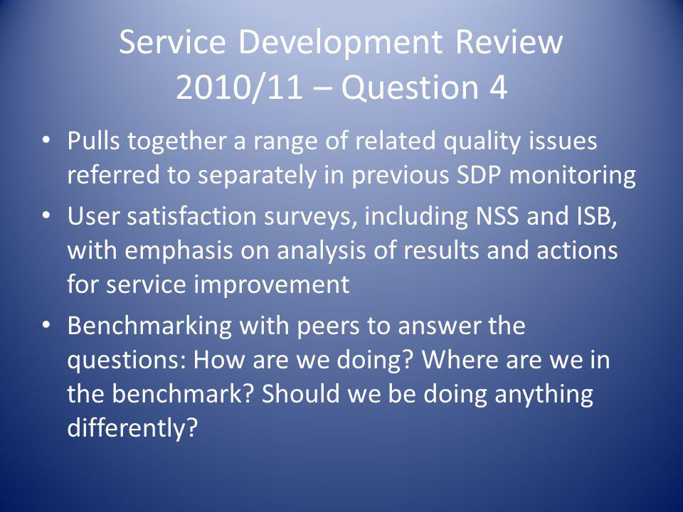 Service Development Review 2010/11 – Question 4 Pulls together a range of related quality issues referred to separately in previous SDP monitoring User satisfaction surveys, including NSS and ISB, with emphasis on analysis of results and actions for service improvement Benchmarking with peers to answer the questions: How are we doing.