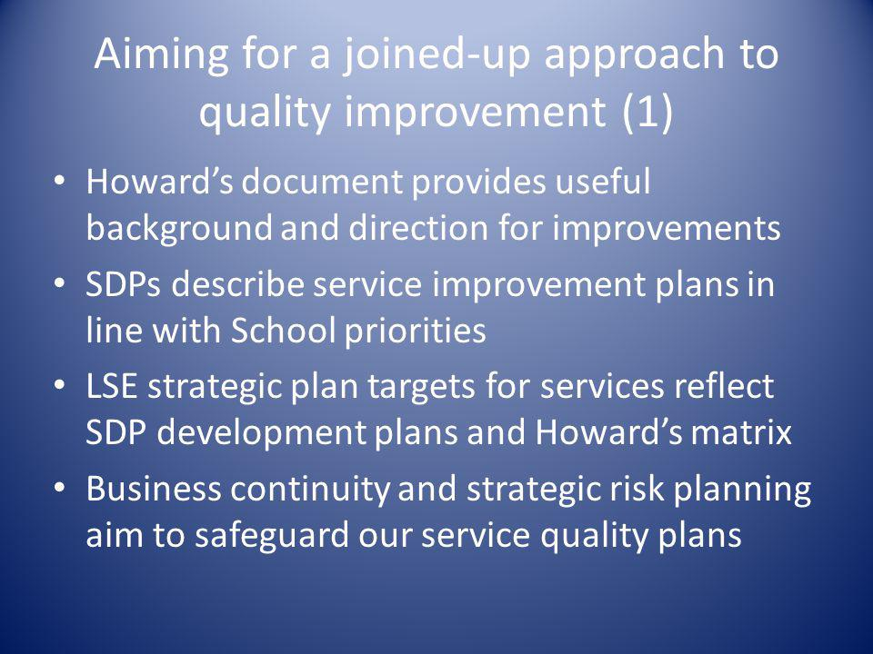 Aiming for a joined-up approach to quality improvement (1) Howard's document provides useful background and direction for improvements SDPs describe service improvement plans in line with School priorities LSE strategic plan targets for services reflect SDP development plans and Howard's matrix Business continuity and strategic risk planning aim to safeguard our service quality plans