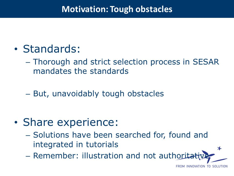 Standards: – Thorough and strict selection process in SESAR mandates the standards – But, unavoidably tough obstacles Share experience: – Solutions ha