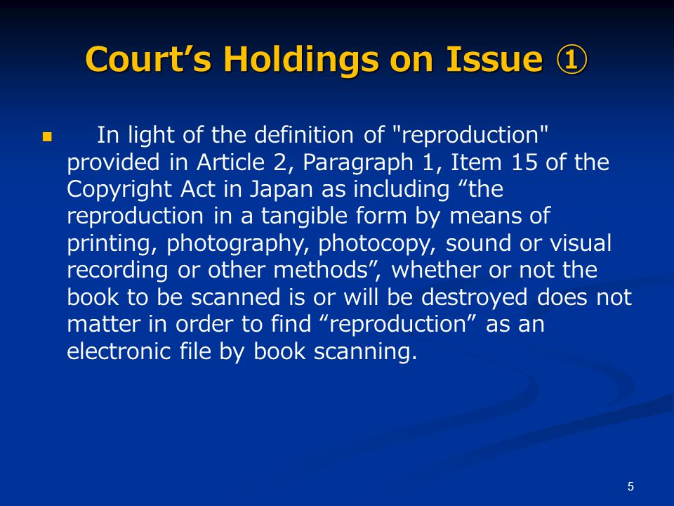 5 Court's Holdings on Issue ① In light of the definition of reproduction provided in Article 2, Paragraph 1, Item 15 of the Copyright Act in Japan as including the reproduction in a tangible form by means of printing, photography, photocopy, sound or visual recording or other methods , whether or not the book to be scanned is or will be destroyed does not matter in order to find reproduction as an electronic file by book scanning.