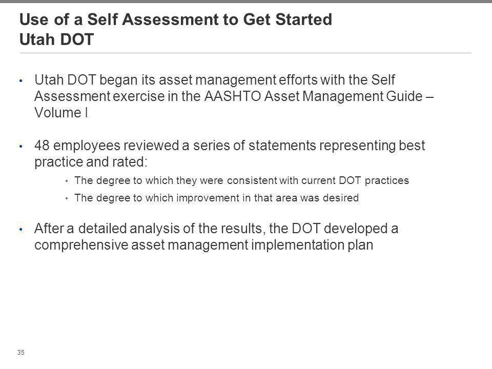35 Use of a Self Assessment to Get Started Utah DOT Utah DOT began its asset management efforts with the Self Assessment exercise in the AASHTO Asset