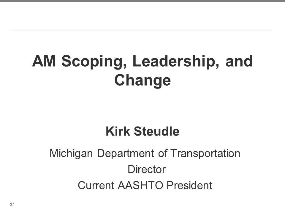 37 AM Scoping, Leadership, and Change Kirk Steudle Michigan Department of Transportation Director Current AASHTO President