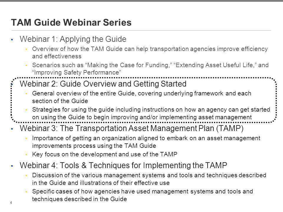 4 TAM Guide Webinar Series Webinar 1: Applying the Guide Overview of how the TAM Guide can help transportation agencies improve efficiency and effecti