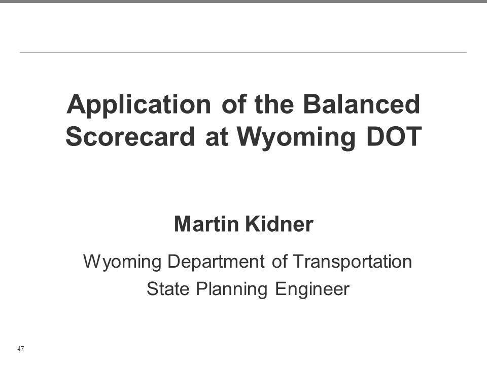 47 Application of the Balanced Scorecard at Wyoming DOT Martin Kidner Wyoming Department of Transportation State Planning Engineer
