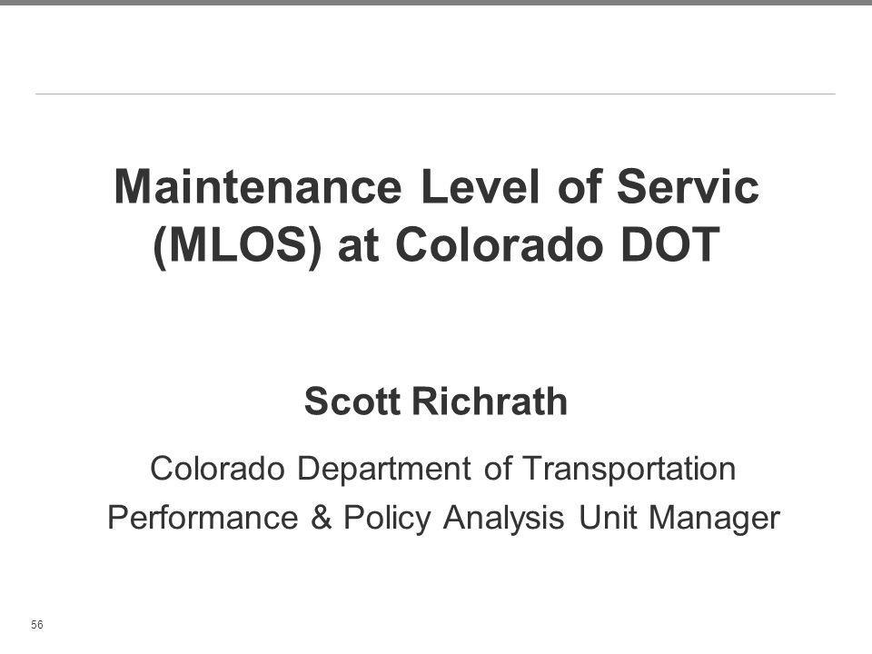 56 Maintenance Level of Servic (MLOS) at Colorado DOT Scott Richrath Colorado Department of Transportation Performance & Policy Analysis Unit Manager