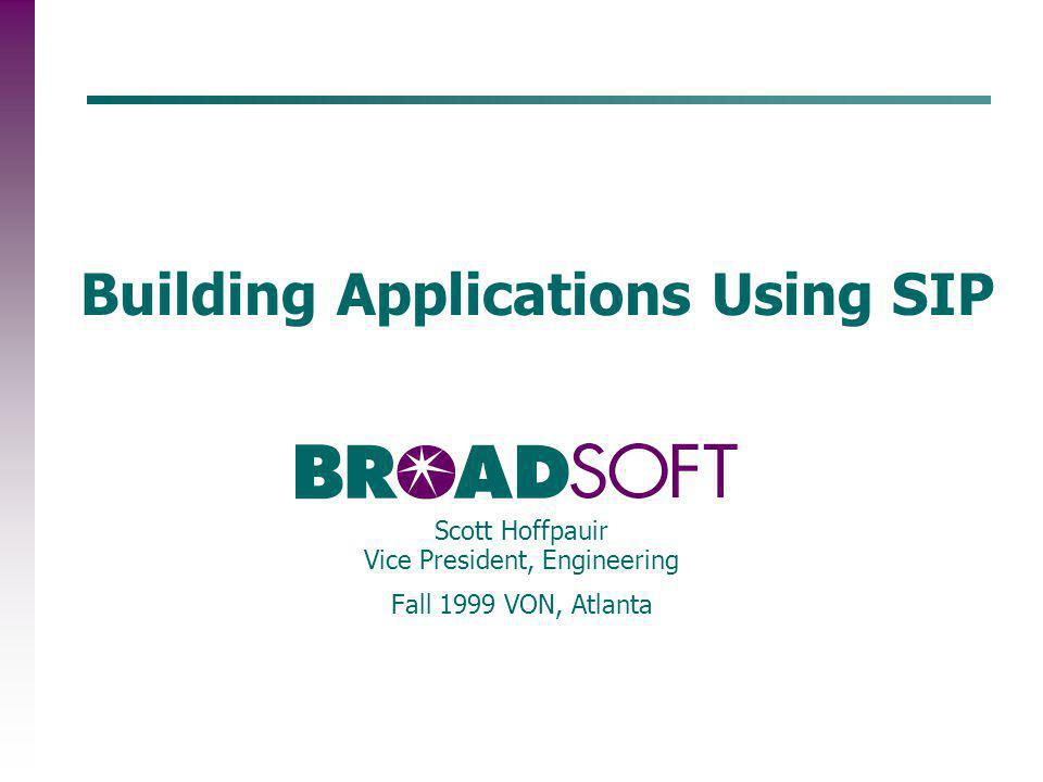 Building Applications Using SIP Scott Hoffpauir Vice President, Engineering Fall 1999 VON, Atlanta