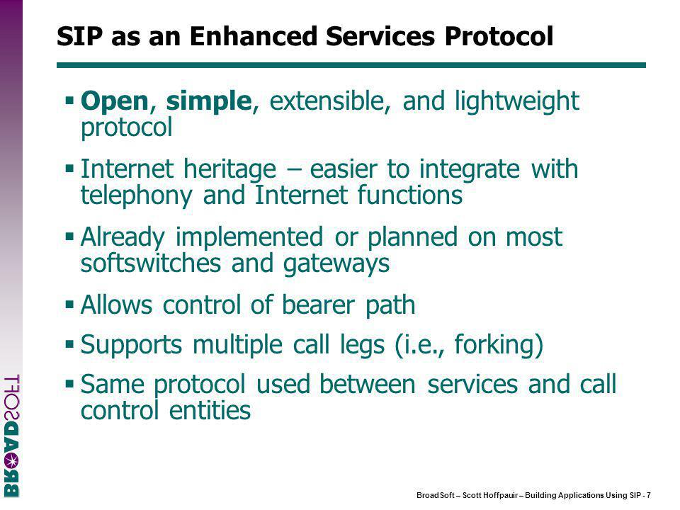 BroadSoft – Scott Hoffpauir – Building Applications Using SIP - 7 SIP as an Enhanced Services Protocol  Open, simple, extensible, and lightweight protocol  Internet heritage – easier to integrate with telephony and Internet functions  Already implemented or planned on most softswitches and gateways  Allows control of bearer path  Supports multiple call legs (i.e., forking)  Same protocol used between services and call control entities