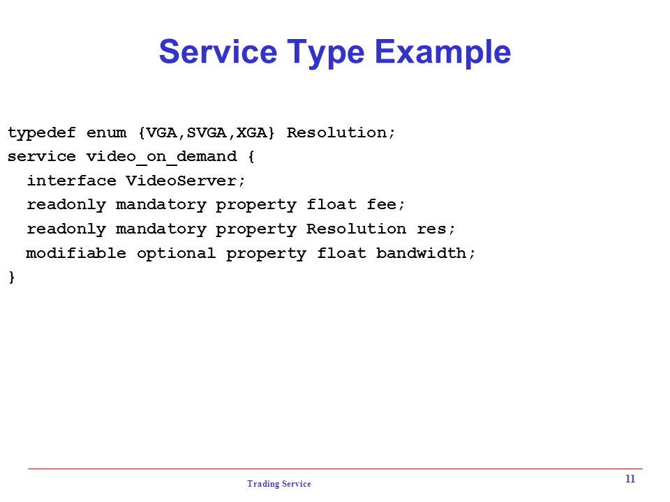 Trading Service 11 Service Type Example typedef enum {VGA,SVGA,XGA} Resolution; service video_on_demand { interface VideoServer; readonly mandatory property float fee; readonly mandatory property Resolution res; modifiable optional property float bandwidth; }