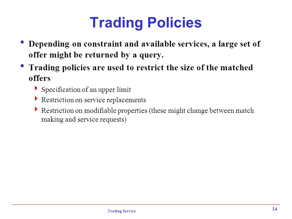 Trading Service 14 Trading Policies  Depending on constraint and available services, a large set of offer might be returned by a query.