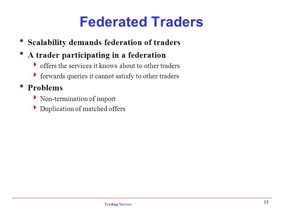 Trading Service 15 Federated Traders  Scalability demands federation of traders  A trader participating in a federation  offers the services it knows about to other traders  forwards queries it cannot satisfy to other traders  Problems  Non-termination of import  Duplication of matched offers