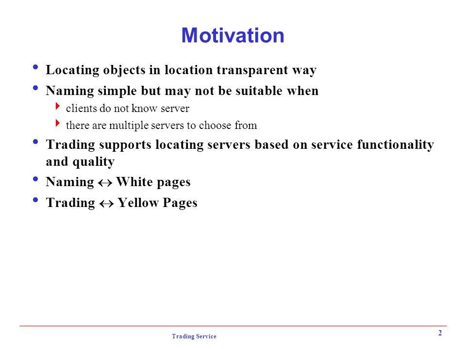 Trading Service 2 Motivation  Locating objects in location transparent way  Naming simple but may not be suitable when  clients do not know server  there are multiple servers to choose from  Trading supports locating servers based on service functionality and quality  Naming  White pages  Trading  Yellow Pages