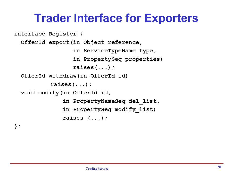 Trading Service 20 Trader Interface for Exporters interface Register { OfferId export(in Object reference, in ServiceTypeName type, in PropertySeq properties) raises(...); OfferId withdraw(in OfferId id) raises(...); void modify(in OfferId id, in PropertyNameSeq del_list, in PropertySeq modify_list) raises (...); };