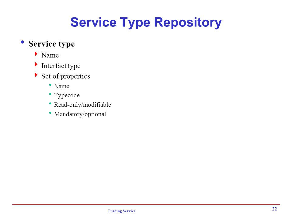 Trading Service 22 Service Type Repository  Service type  Name  Interfact type  Set of properties  Name  Typecode  Read-only/modifiable  Mandatory/optional