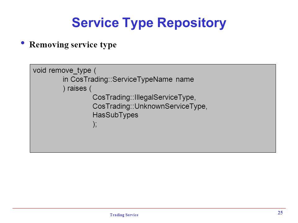 Trading Service 25 Service Type Repository  Removing service type void remove_type ( in CosTrading::ServiceTypeName name ) raises ( CosTrading::IllegalServiceType, CosTrading::UnknownServiceType, HasSubTypes );