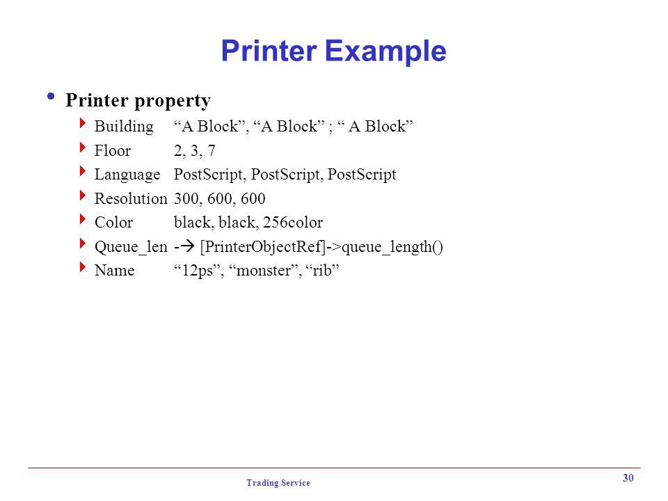 Trading Service 30 Printer Example  Printer property  Building A Block , A Block ; A Block  Floor2, 3, 7  LanguagePostScript, PostScript, PostScript  Resolution300, 600, 600  Colorblack, black, 256color  Queue_len-  [PrinterObjectRef]->queue_length()  Name 12ps , monster , rib