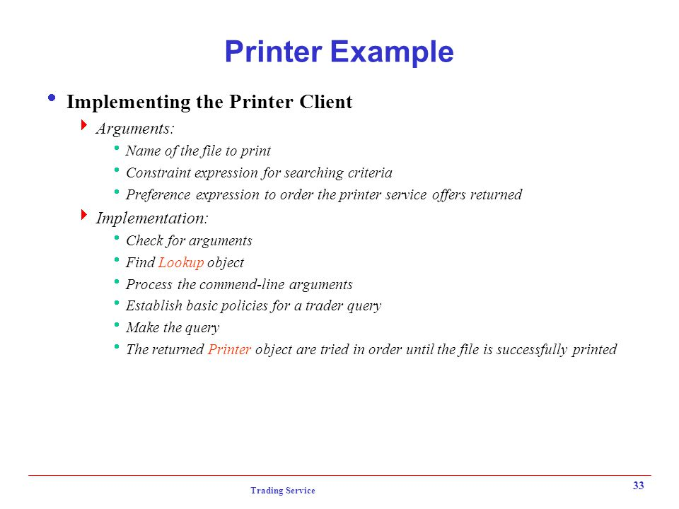 Trading Service 33 Printer Example  Implementing the Printer Client  Arguments:  Name of the file to print  Constraint expression for searching criteria  Preference expression to order the printer service offers returned  Implementation:  Check for arguments  Find Lookup object  Process the commend-line arguments  Establish basic policies for a trader query  Make the query  The returned Printer object are tried in order until the file is successfully printed