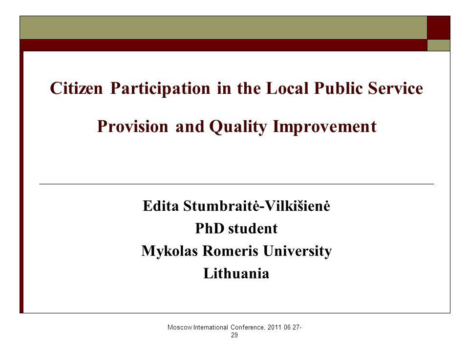 Moscow International Conference, 2011 06 27- 29 Citizen Participation in the Local Public Service Provision and Quality Improvement Edita Stumbraitė-Vilkišienė PhD student Mykolas Romeris University Lithuania