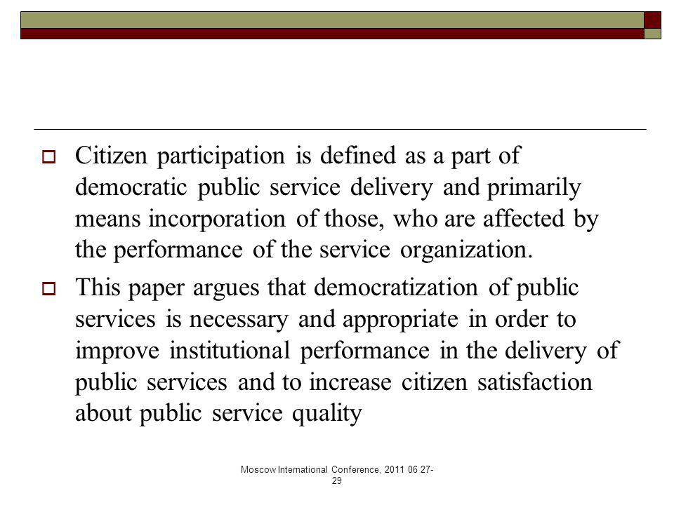 Moscow International Conference, 2011 06 27- 29  Citizen participation is defined as a part of democratic public service delivery and primarily means incorporation of those, who are affected by the performance of the service organization.