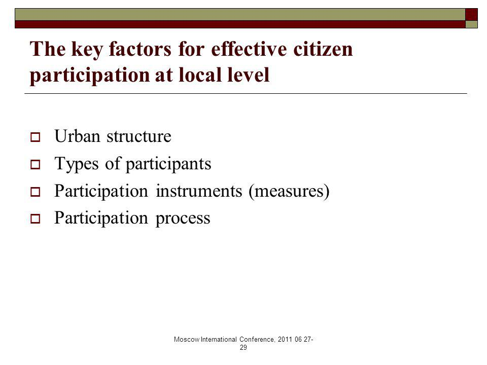 Moscow International Conference, 2011 06 27- 29 The key factors for effective citizen participation at local level  Urban structure  Types of participants  Participation instruments (measures)  Participation process