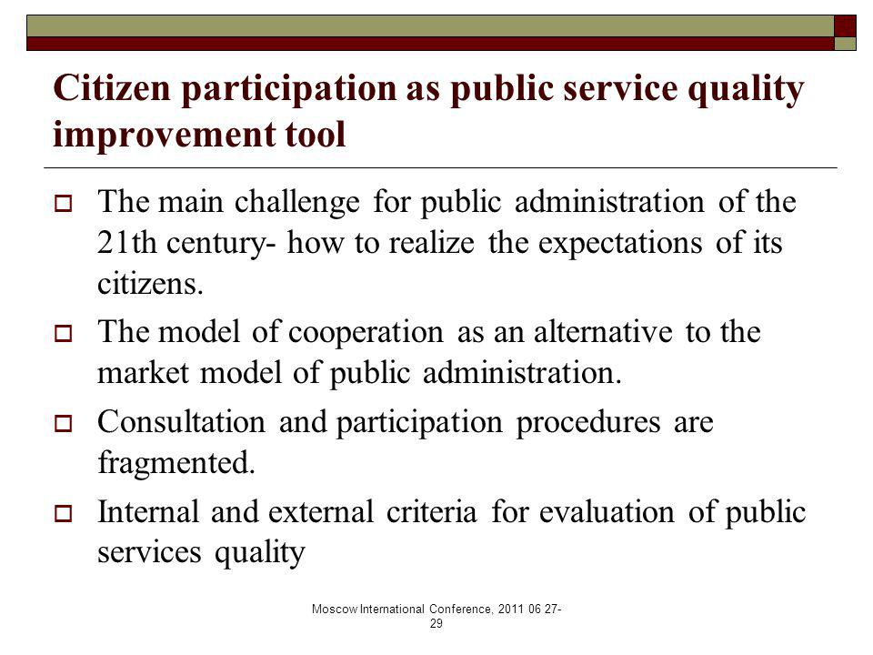 Moscow International Conference, 2011 06 27- 29 Citizen participation as public service quality improvement tool  The main challenge for public administration of the 21th century- how to realize the expectations of its citizens.