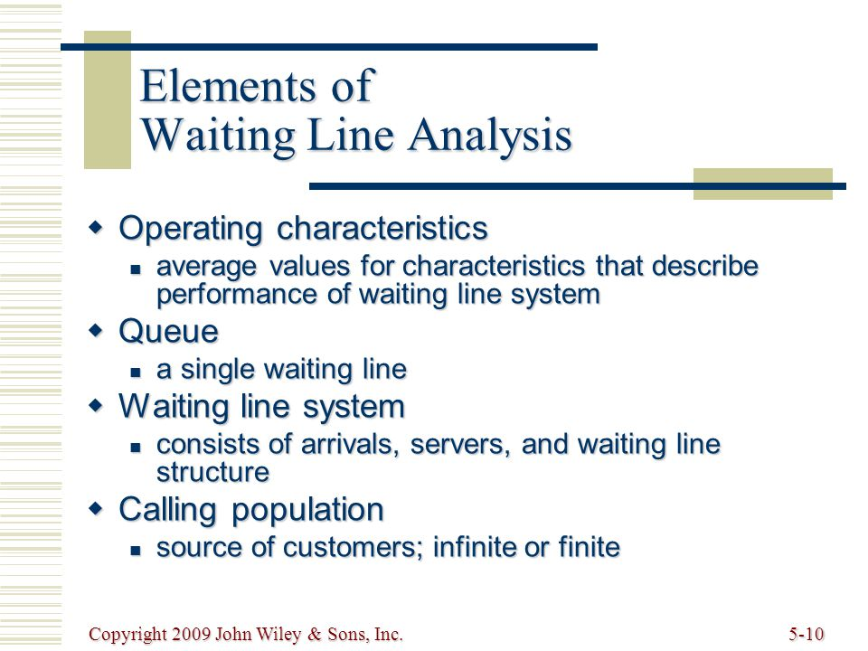 Copyright 2009 John Wiley & Sons, Inc.5-10 Elements of Waiting Line Analysis  Operating characteristics average values for characteristics that describe performance of waiting line system average values for characteristics that describe performance of waiting line system  Queue a single waiting line a single waiting line  Waiting line system consists of arrivals, servers, and waiting line structure consists of arrivals, servers, and waiting line structure  Calling population source of customers; infinite or finite source of customers; infinite or finite