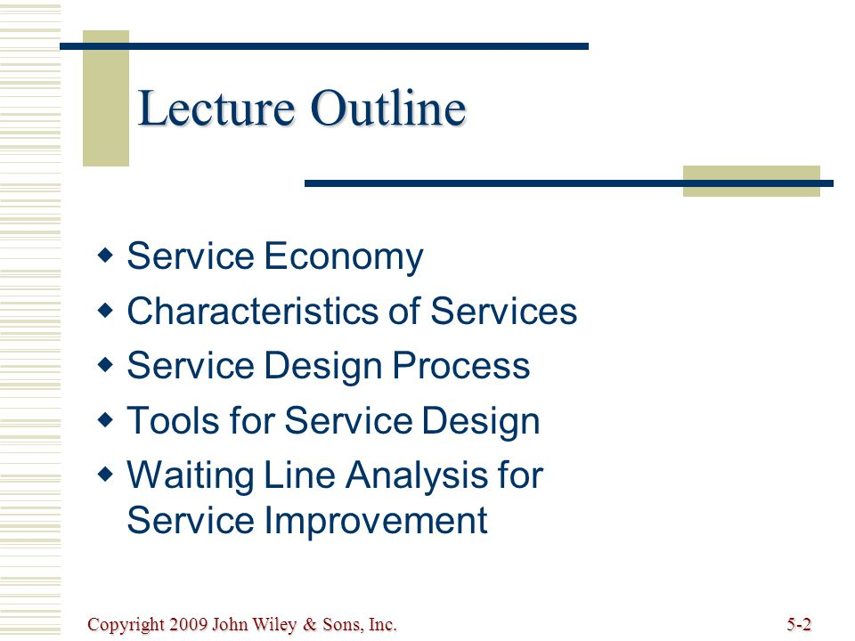 Copyright 2009 John Wiley & Sons, Inc.5-13 Elements of Waiting Line Analysis (cont.)  Channels number of parallel servers for servicing customers number of parallel servers for servicing customers  Phases number of servers in sequence a customer must go through number of servers in sequence a customer must go through