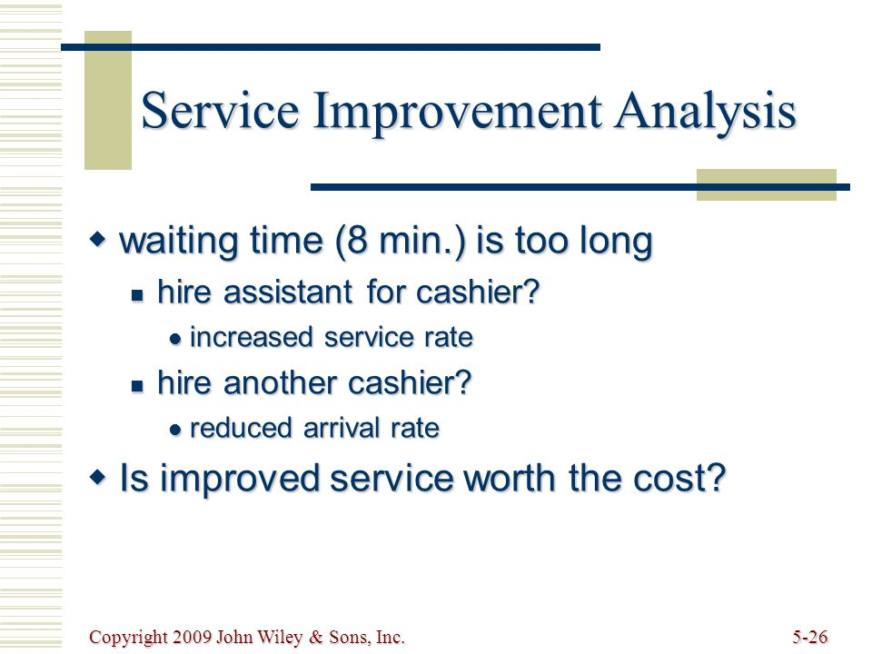 Copyright 2009 John Wiley & Sons, Inc.5-26 Service Improvement Analysis  waiting time (8 min.) is too long hire assistant for cashier.