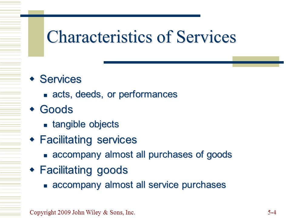 Copyright 2009 John Wiley & Sons, Inc.5-4 Characteristics of Services  Services acts, deeds, or performances acts, deeds, or performances  Goods tangible objects tangible objects  Facilitating services accompany almost all purchases of goods accompany almost all purchases of goods  Facilitating goods accompany almost all service purchases accompany almost all service purchases