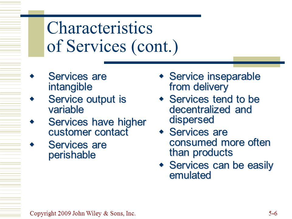 Copyright 2009 John Wiley & Sons, Inc.5-6 Characteristics of Services (cont.)  Services are intangible  Service output is variable  Services have higher customer contact  Services are perishable  Service inseparable from delivery  Services tend to be decentralized and dispersed  Services are consumed more often than products  Services can be easily emulated