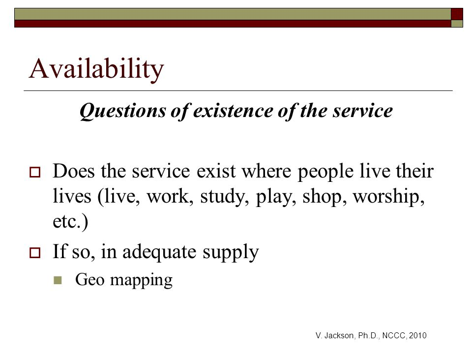 Availability Questions of existence of the service  Does the service exist where people live their lives (live, work, study, play, shop, worship, etc.)  If so, in adequate supply Geo mapping V.