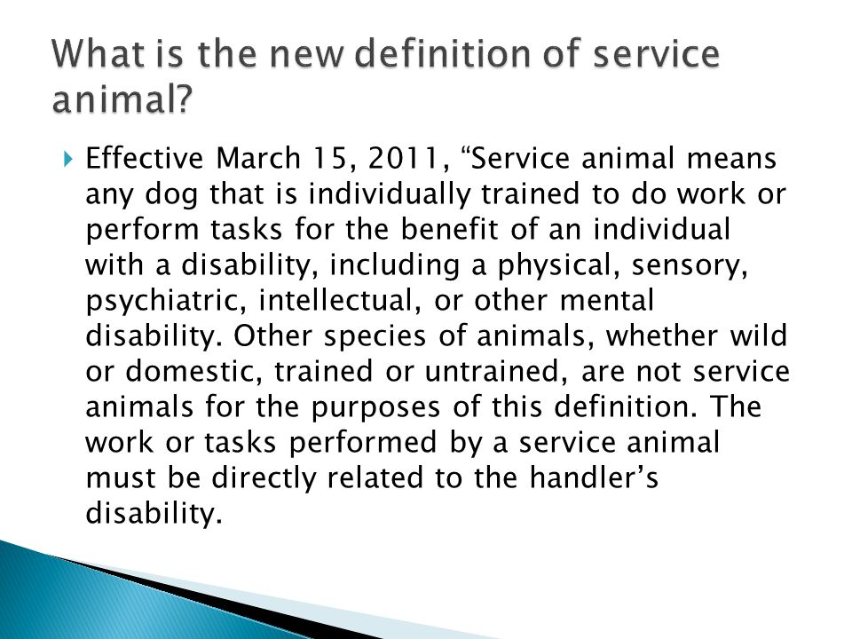  Effective March 15, 2011, Service animal means any dog that is individually trained to do work or perform tasks for the benefit of an individual with a disability, including a physical, sensory, psychiatric, intellectual, or other mental disability.