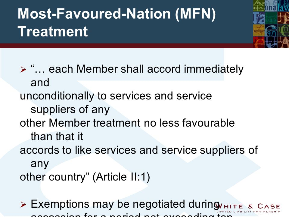 Most-Favoured-Nation (MFN) Treatment  … each Member shall accord immediately and unconditionally to services and service suppliers of any other Member treatment no less favourable than that it accords to like services and service suppliers of any other country (Article II:1)  Exemptions may be negotiated during accession for a period not exceeding ten years in principle.