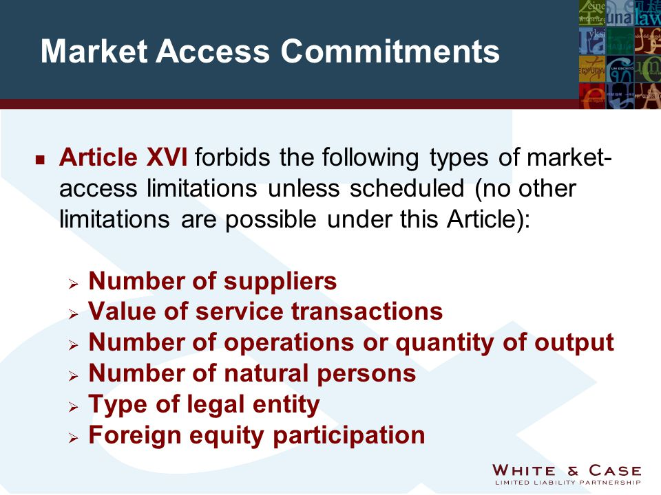 Market Access Commitments n Article XVI forbids the following types of market- access limitations unless scheduled (no other limitations are possible under this Article):  Number of suppliers  Value of service transactions  Number of operations or quantity of output  Number of natural persons  Type of legal entity  Foreign equity participation