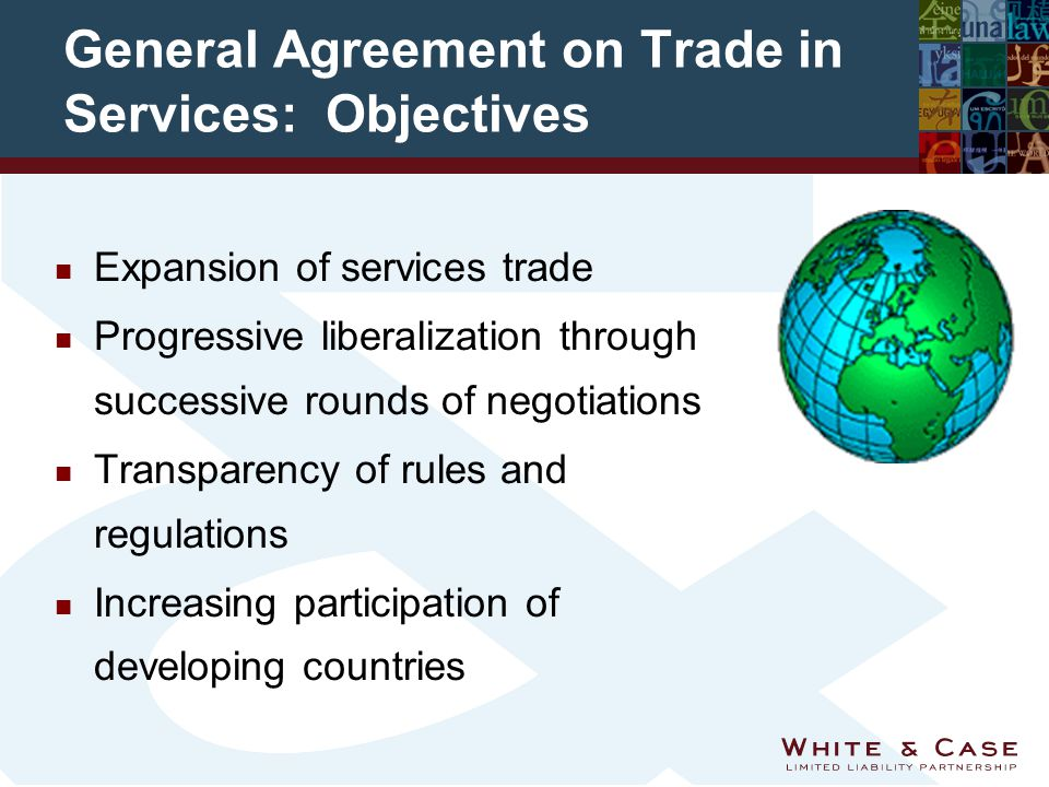 General Agreement on Trade in Services: Objectives n Expansion of services trade n Progressive liberalization through successive rounds of negotiations n Transparency of rules and regulations n Increasing participation of developing countries