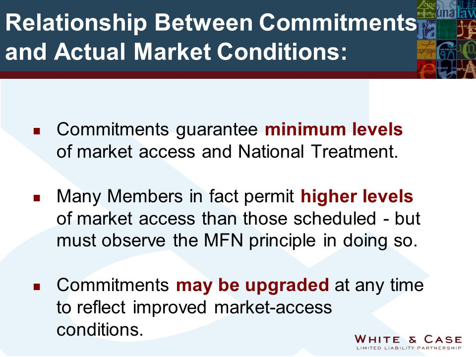 Relationship Between Commitments and Actual Market Conditions: n Commitments guarantee minimum levels of market access and National Treatment.