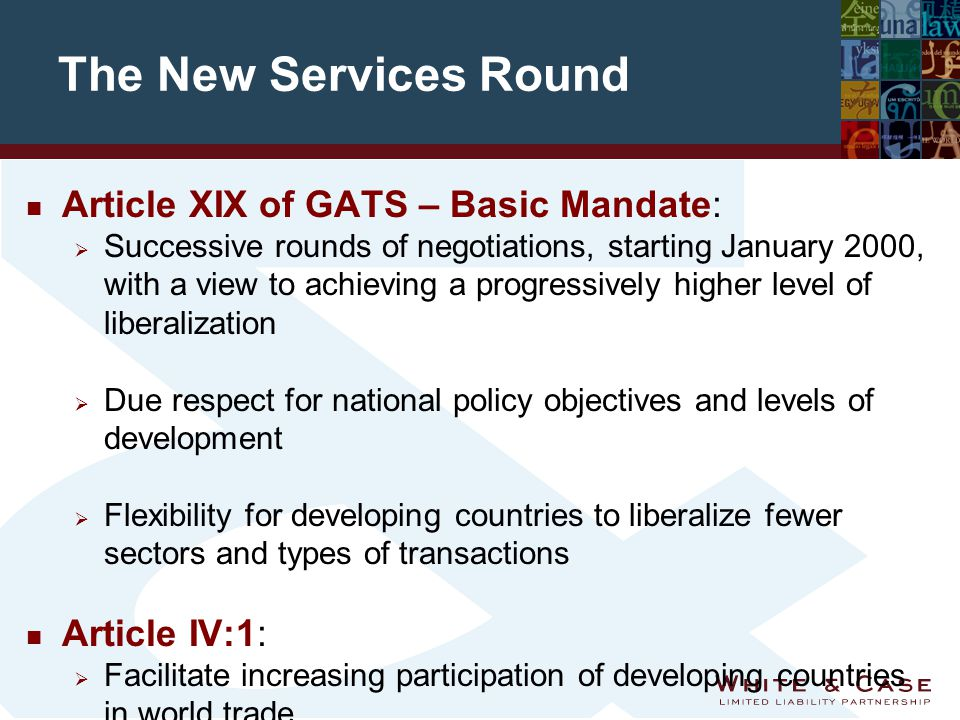 The New Services Round n Article XIX of GATS – Basic Mandate:  Successive rounds of negotiations, starting January 2000, with a view to achieving a progressively higher level of liberalization  Due respect for national policy objectives and levels of development  Flexibility for developing countries to liberalize fewer sectors and types of transactions n Article IV:1:  Facilitate increasing participation of developing countries in world trade n Annex on Article II Exemptions:  Negotiation of existing MFN Exemptions