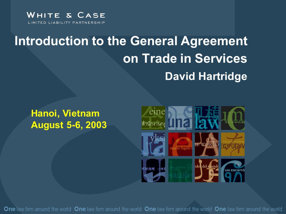 One law firm around the world One law firm around the world Introduction to the General Agreement on Trade in Services David Hartridge Hanoi, Vietnam August 5-6, 2003