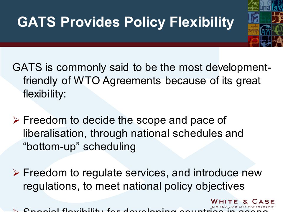 GATS Provides Policy Flexibility GATS is commonly said to be the most development- friendly of WTO Agreements because of its great flexibility:  Freedom to decide the scope and pace of liberalisation, through national schedules and bottom-up scheduling  Freedom to regulate services, and introduce new regulations, to meet national policy objectives  Special flexibility for developing countries in scope and speed of liberalisation