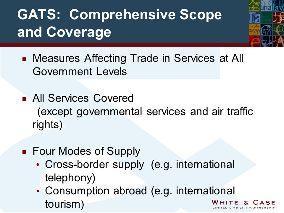 GATS: Comprehensive Scope and Coverage n Measures Affecting Trade in Services at All Government Levels n All Services Covered (except governmental services and air traffic rights) n Four Modes of Supply Cross-border supply (e.g.