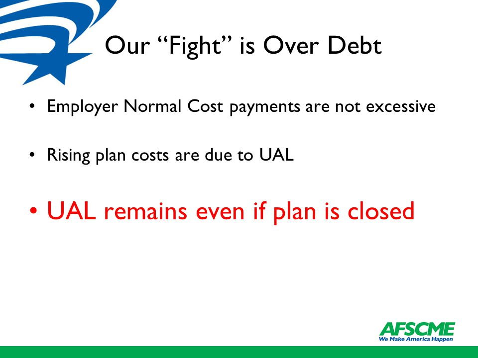 Our Fight is Over Debt Employer Normal Cost payments are not excessive Rising plan costs are due to UAL UAL remains even if plan is closed