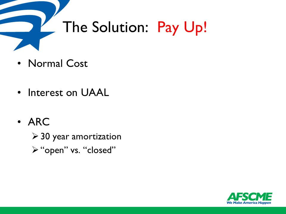"The Solution: Pay Up! Normal Cost Interest on UAAL ARC  30 year amortization  ""open"" vs. ""closed"""