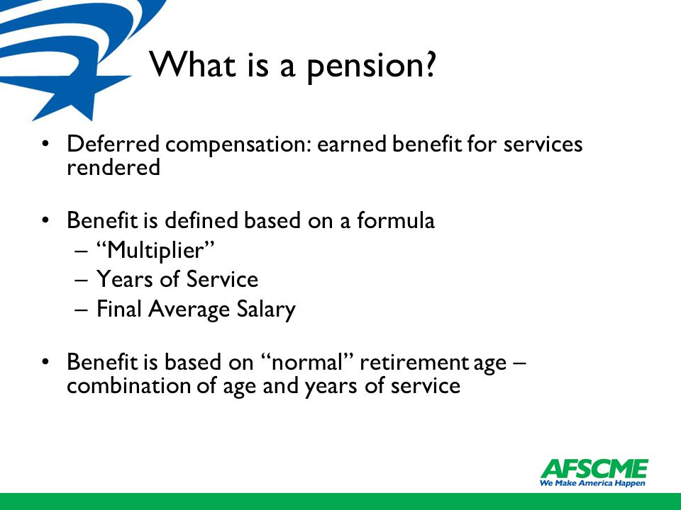 "What is a pension? Deferred compensation: earned benefit for services rendered Benefit is defined based on a formula –""Multiplier"" –Years of Service –"
