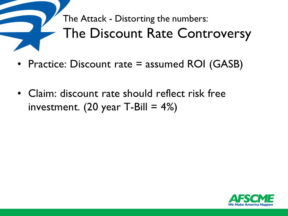 The Attack - Distorting the numbers: The Discount Rate Controversy Practice: Discount rate = assumed ROI (GASB) Claim: discount rate should reflect ri