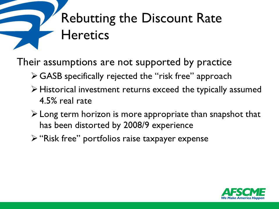 Rebutting the Discount Rate Heretics Their assumptions are not supported by practice  GASB specifically rejected the risk free approach  Historical investment returns exceed the typically assumed 4.5% real rate  Long term horizon is more appropriate than snapshot that has been distorted by 2008/9 experience  Risk free portfolios raise taxpayer expense
