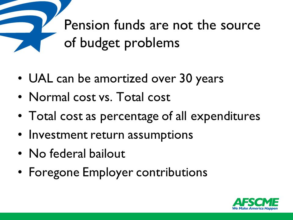 Pension funds are not the source of budget problems UAL can be amortized over 30 years Normal cost vs.