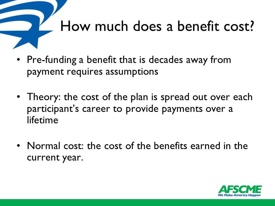 How much does a benefit cost? Pre-funding a benefit that is decades away from payment requires assumptions Theory: the cost of the plan is spread out