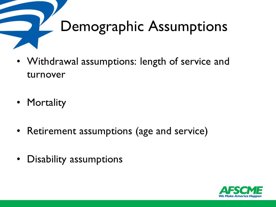 Demographic Assumptions Withdrawal assumptions: length of service and turnover Mortality Retirement assumptions (age and service) Disability assumptio