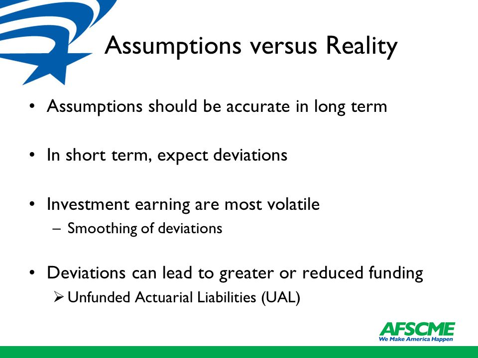 Assumptions versus Reality Assumptions should be accurate in long term In short term, expect deviations Investment earning are most volatile –Smoothin