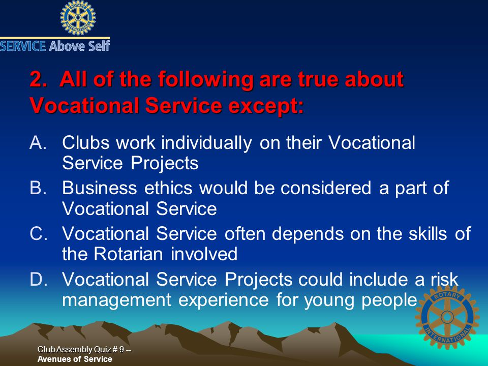 Club Assembly Quiz # 9 -- Club Assembly Quiz # 9 -- Avenues of Service 2. All of the following are true about Vocational Service except: A.Clubs work