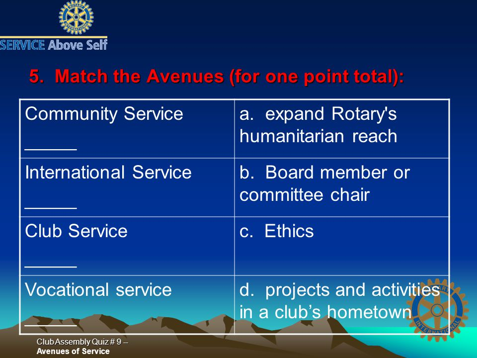 Club Assembly Quiz # 9 -- Club Assembly Quiz # 9 -- Avenues of Service 5. Match the Avenues (for one point total): Community Service _____ a. expand R